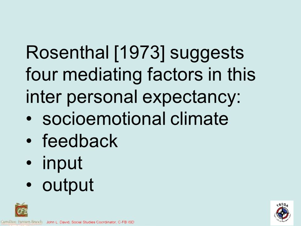 Rosenthal [1973] suggests four mediating factors in this inter personal expectancy: • socioemotional climate • feedback • input • output